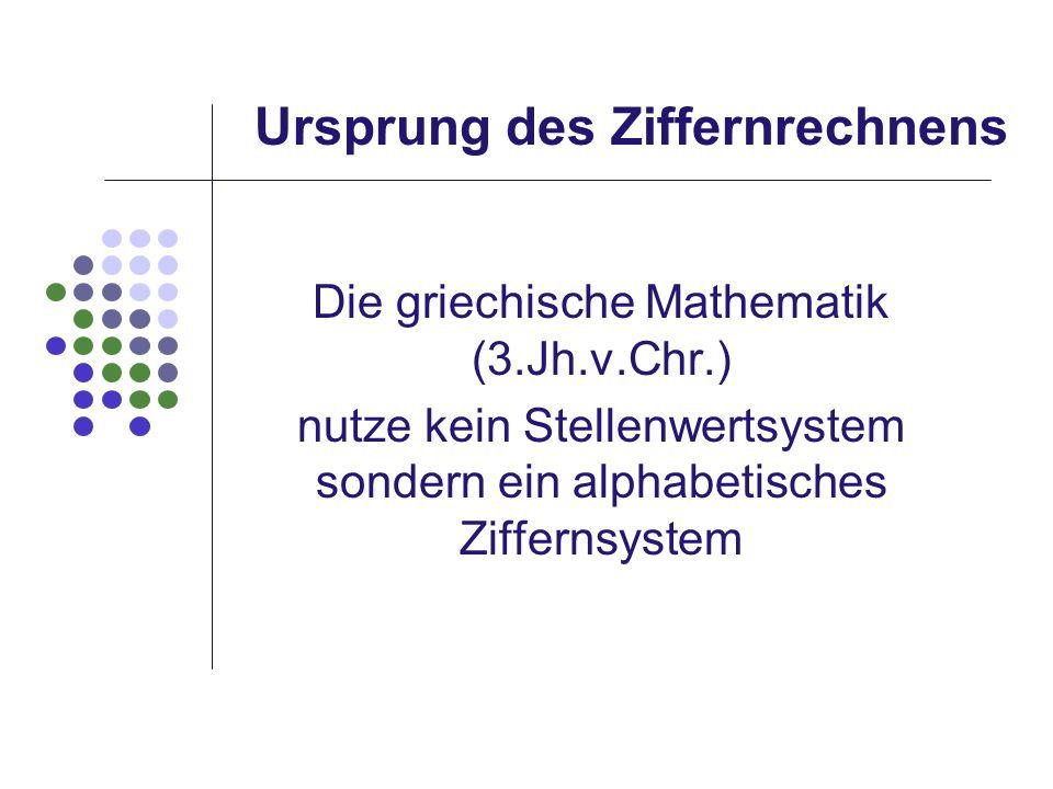 Ursprung des Ziffernrechnens Die griechische Mathematik (3.Jh.v.Chr.) nutze kein Stellenwertsystem sondern ein alphabetisches Ziffernsystem