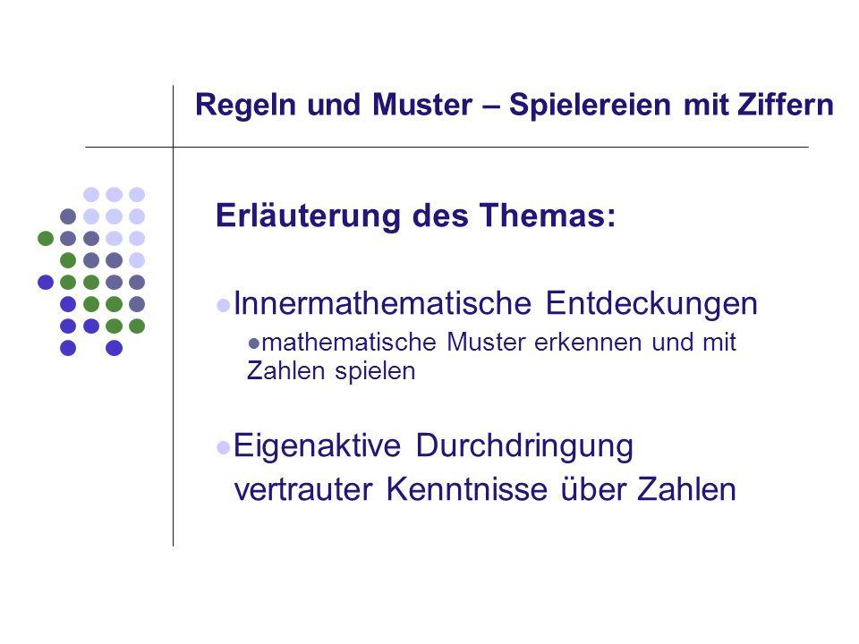 Regeln und Muster – Spielereien mit Ziffern Erläuterung des Themas: Innermathematische Entdeckungen mathematische Muster erkennen und mit Zahlen spiel
