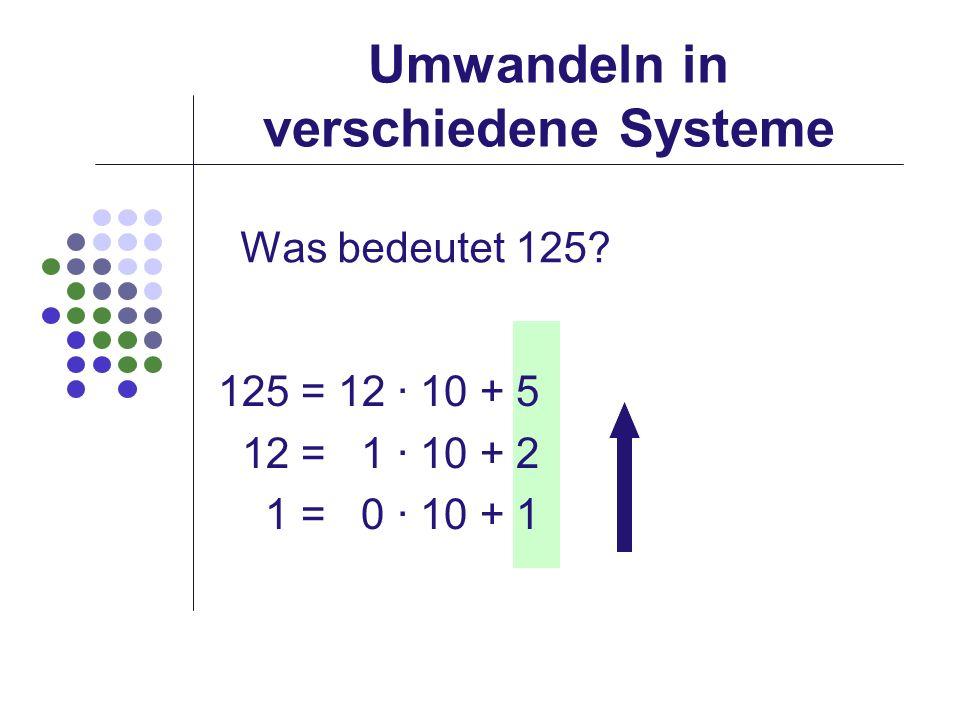 Umwandeln in verschiedene Systeme Was bedeutet 125? 125 = 12 · 10 + 5 12 = 1 · 10 + 2 1 = 0 · 10 + 1