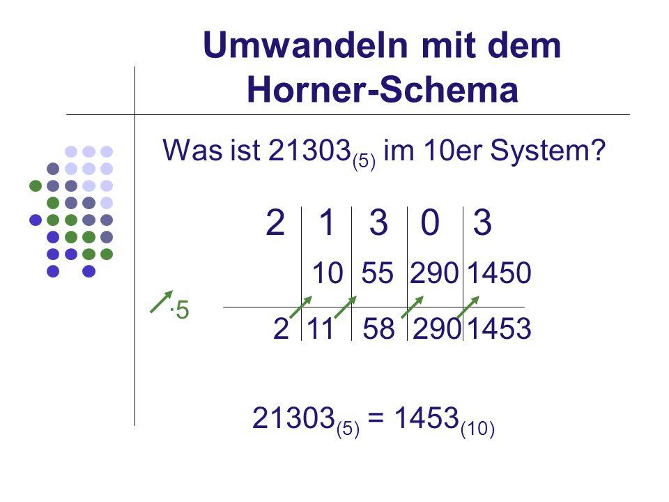 Umwandeln mit dem Horner-Schema Was ist 21303 (5) im 10er System? 2 1 3 0 3 21303 (5) = 1453 (10) ·5 211582901453 10 552901450