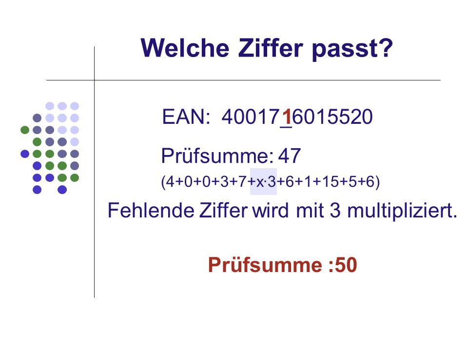 Welche Ziffer passt? EAN: 40017_6015520 Prüfsumme: 47 (4+0+0+3+7+x·3+6+1+15+5+6) Fehlende Ziffer wird mit 3 multipliziert. 1 Prüfsumme :50