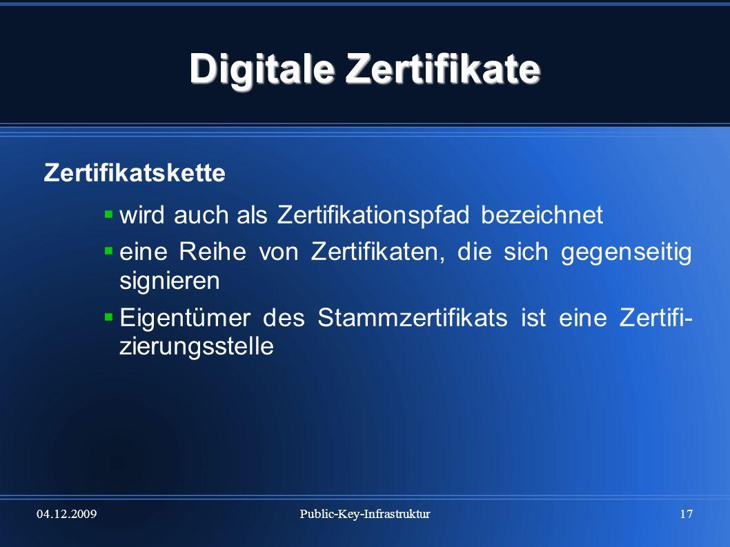 04.12.2009Public-Key-Infrastruktur17 Digitale Zertifikate Zertifikatskette wird auch als Zertifikationspfad bezeichnet eine Reihe von Zertifikaten, di