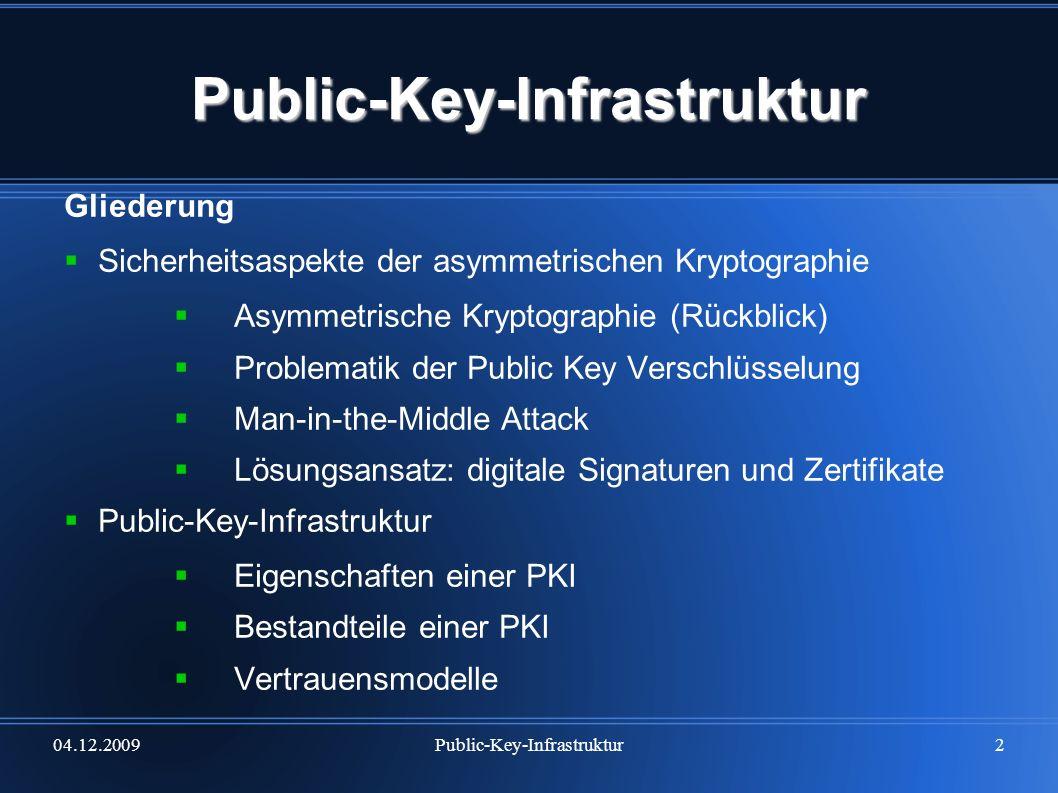 04.12.2009Public-Key-Infrastruktur3 Asymmetrische Kryptographie Ablauf Schlüsselpaar (private und public key) Veröffentlichung des public key Verschlüsselung anhand des public key (des Em- pfängers) Entschlüsselung mit dem (vom Besitzer geheim gehaltenen) private key