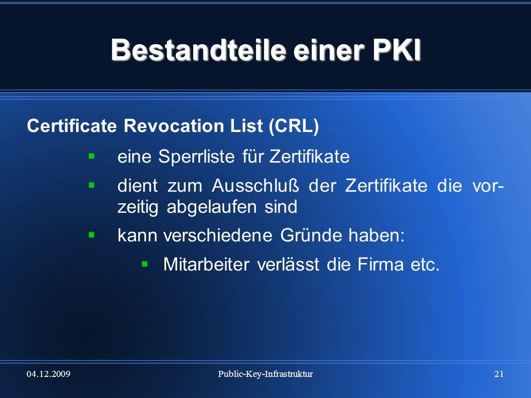04.12.2009Public-Key-Infrastruktur21 Bestandteile einer PKI Certificate Revocation List (CRL) eine Sperrliste für Zertifikate dient zum Ausschluß der