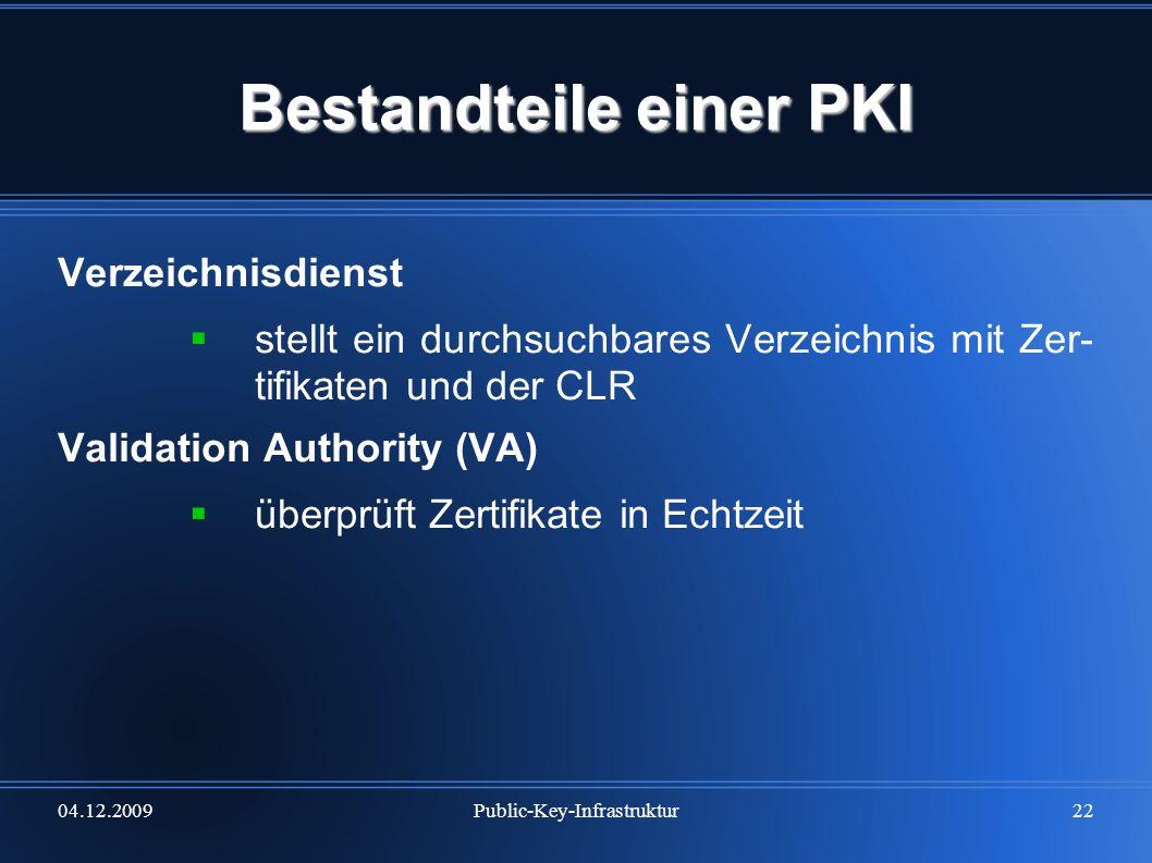 04.12.2009Public-Key-Infrastruktur22 Bestandteile einer PKI Verzeichnisdienst stellt ein durchsuchbares Verzeichnis mit Zer- tifikaten und der CLR Val