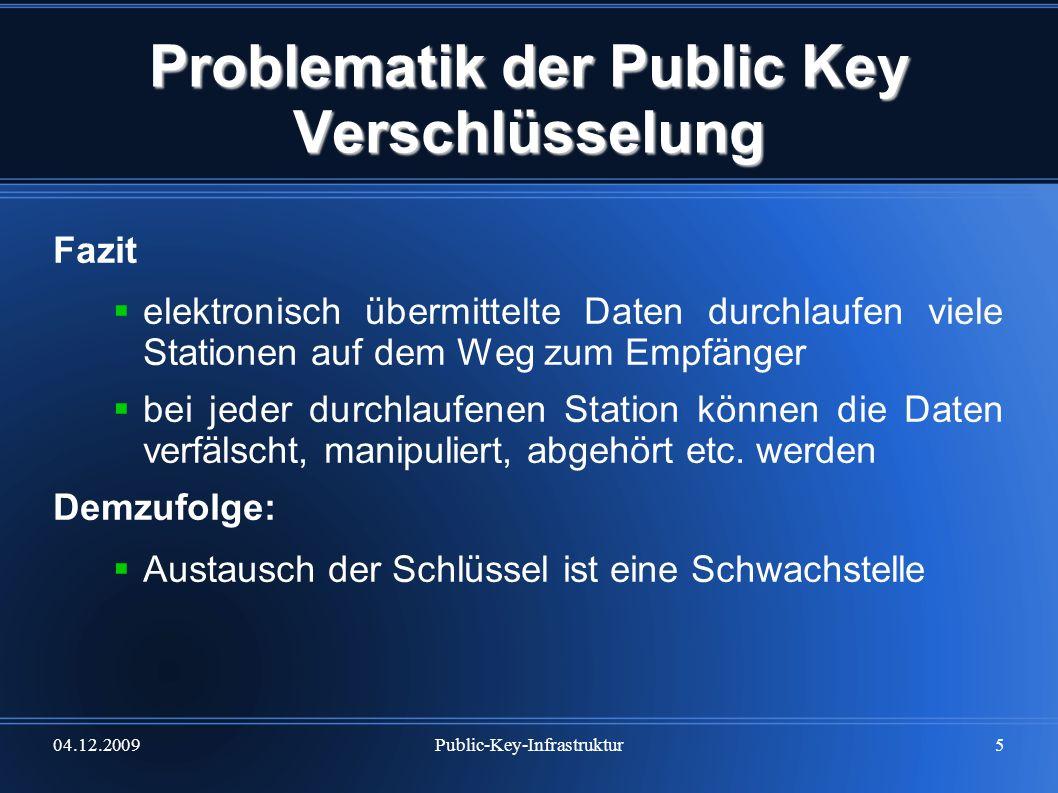 04.12.2009Public-Key-Infrastruktur6 Problematik der Public Key Verschlüsselung wenn man es schafft, einen Schlüssel unterzujubeln, hat man ein relativ sicheres Verfahren ausgehebelt bei Kommunikationspartnern bleibt dieser Eingriff meist unbemerkt Daten nur zu verschlüsseln reicht für sichere Kom- munikation nicht aus es muss eine Möglichkeit bestehen, die Zugehörigkeit (Identität) des public key zu prüfen