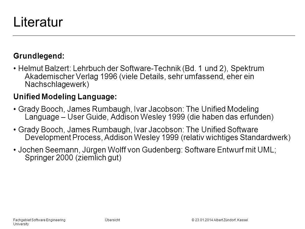 Fachgebiet Software Engineering Übersicht © 23.01.2014 Albert Zündorf, Kassel University Literatur Martin Hitz, Gerti Kappel: UML @ Work, dpunkt.verlag 1999 (ziemlich gut, umfangreich) Erich Gamma, Richard Helm, Ralph Johnson, John Vlissides: Design Patterns, Addison Wesley 1995 (wichtiger Trendsetter) Albert Zündorf: Rigorous Software Development with UML, http://www.se.eecs.uni-kassel.de Hintergrund: Frederick P.\ Brooks: The Mythical Man Month, Addison Wesley 1975 (ist nur kurz aber ziemlich witzig, unbedingt mal lesen) Watts Humphrey: The Personal Software Process