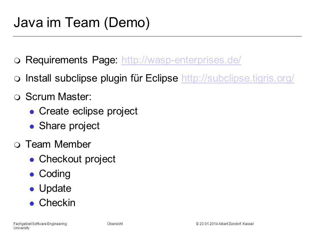 Fachgebiet Software Engineering Übersicht © 23.01.2014 Albert Zündorf, Kassel University Java im Team (Demo) m Requirements Page: http://wasp-enterprises.de/http://wasp-enterprises.de/ m Install subclipse plugin für Eclipse http://subclipse.tigris.org/http://subclipse.tigris.org/ m Scrum Master: l Create eclipse project l Share project m Team Member l Checkout project l Coding l Update l Checkin