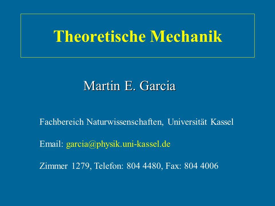 Theoretische Mechanik Fachbereich Naturwissenschaften, Universität Kassel Email: garcia@physik.uni-kassel.de Zimmer 1279, Telefon: 804 4480, Fax: 804