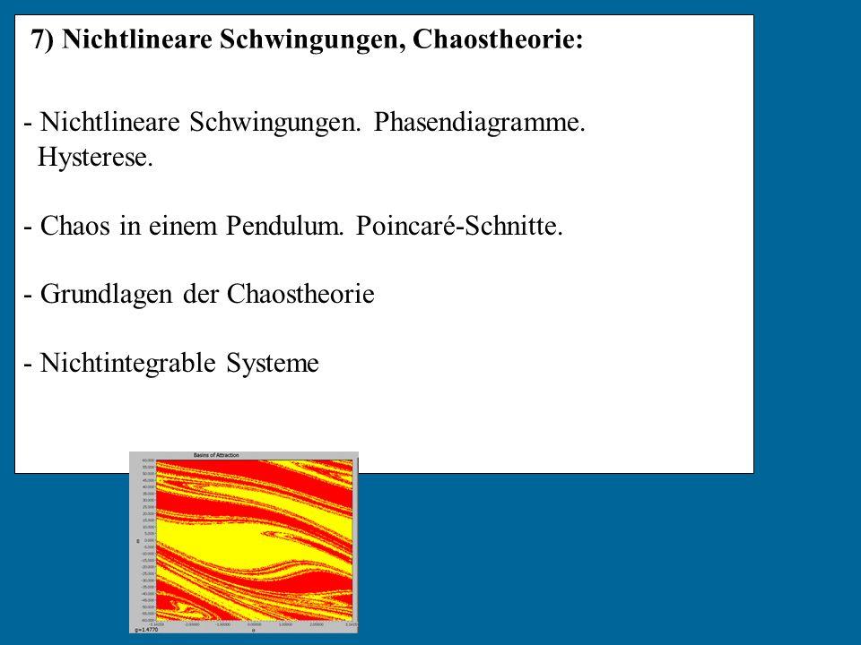 7) Nichtlineare Schwingungen, Chaostheorie: - Nichtlineare Schwingungen. Phasendiagramme. Hysterese. - Chaos in einem Pendulum. Poincaré-Schnitte. - G
