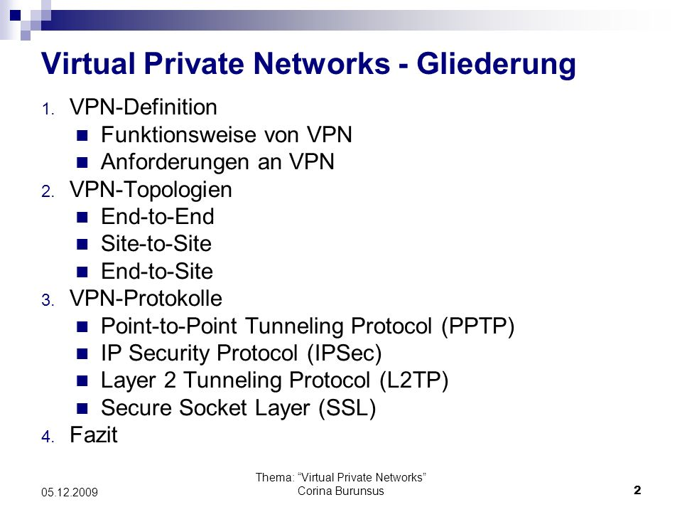 Thema: Virtual Private Networks Corina Burunsus3 05.12.2009 VPN-Definition VPN (Virtual Private Network) - ein virtuelles Netzwerk, welches private Daten über ein öffentliches Netzwerk verschlüsselt transportiert.