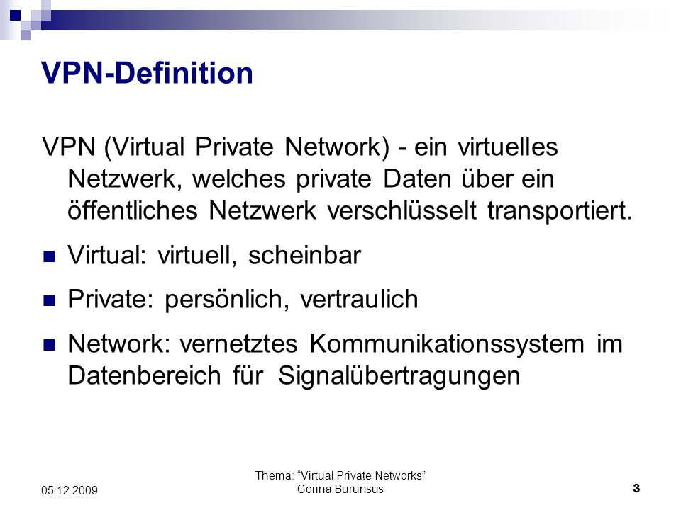 Thema: Virtual Private Networks Corina Burunsus3 05.12.2009 VPN-Definition VPN (Virtual Private Network) - ein virtuelles Netzwerk, welches private Da