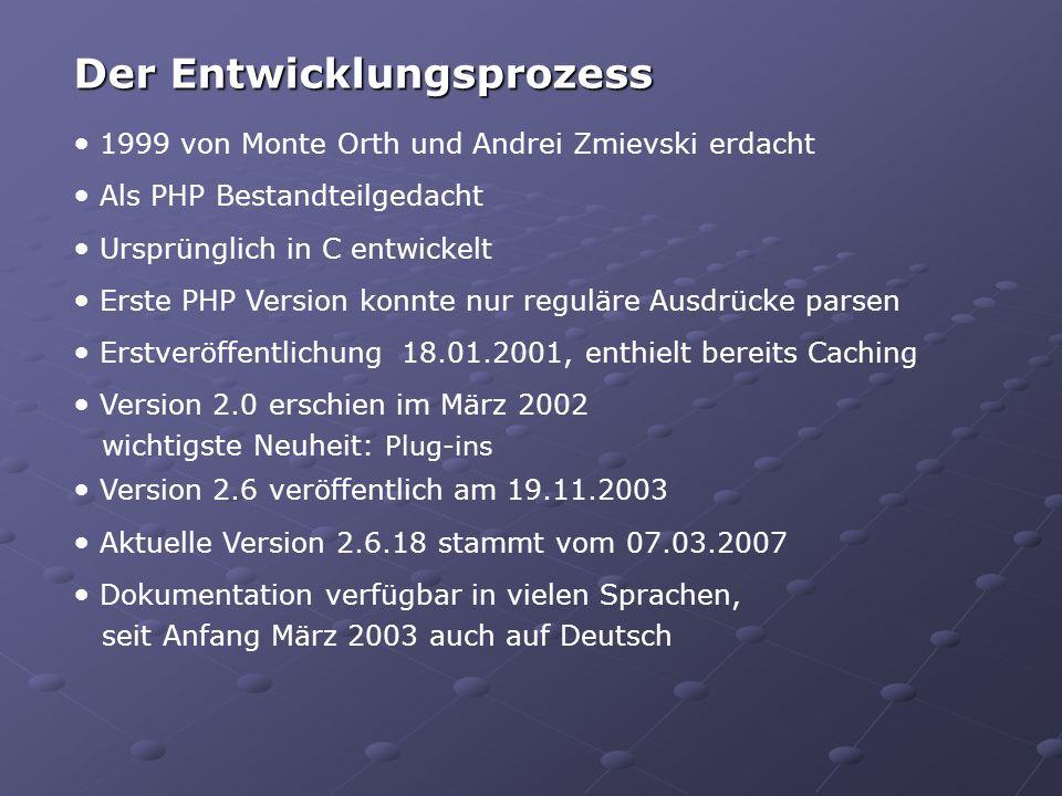 Der Entwicklungsprozess 1999 von Monte Orth und Andrei Zmievski erdacht Als PHP Bestandteilgedacht Ursprünglich in C entwickelt Erste PHP Version konnte nur reguläre Ausdrücke parsen Erstveröffentlichung 18.01.2001, enthielt bereits Caching Version 2.0 erschien im März 2002 wichtigste Neuheit: Plug-ins Version 2.6 veröffentlich am 19.11.2003 Aktuelle Version 2.6.18 stammt vom 07.03.2007 Dokumentation verfügbar in vielen Sprachen, seit Anfang März 2003 auch auf Deutsch
