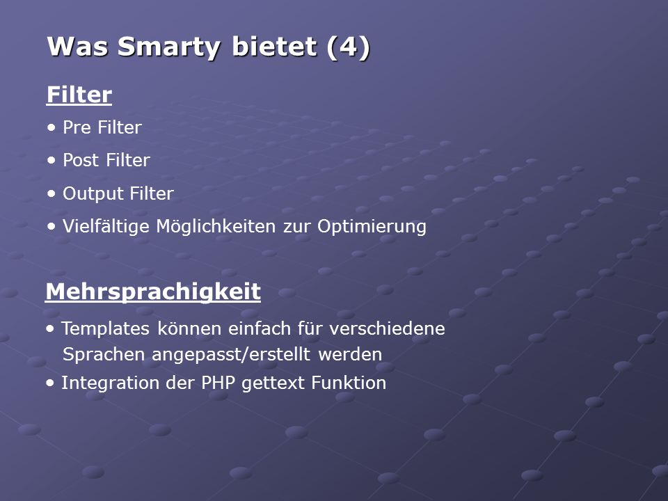 Filter Pre Filter Post Filter Output Filter Vielfältige Möglichkeiten zur Optimierung Was Smarty bietet (4) Mehrsprachigkeit Templates können einfach für verschiedene Sprachen angepasst/erstellt werden Integration der PHP gettext Funktion