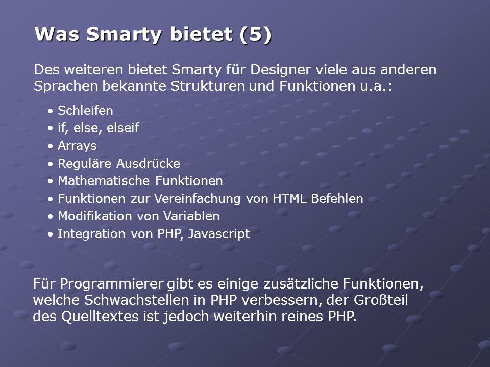 Des weiteren bietet Smarty für Designer viele aus anderen Sprachen bekannte Strukturen und Funktionen u.a.: Was Smarty bietet (5) Schleifen if, else, elseif Arrays Reguläre Ausdrücke Mathematische Funktionen Funktionen zur Vereinfachung von HTML Befehlen Modifikation von Variablen Integration von PHP, Javascript Für Programmierer gibt es einige zusätzliche Funktionen, welche Schwachstellen in PHP verbessern, der Großteil des Quelltextes ist jedoch weiterhin reines PHP.