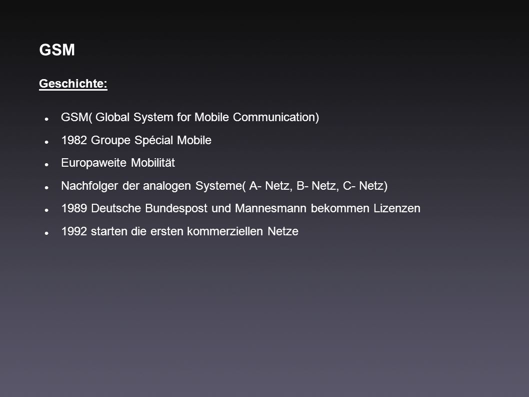 GSM Geschichte: GSM( Global System for Mobile Communication) 1982 Groupe Spécial Mobile Europaweite Mobilität Nachfolger der analogen Systeme( A- Netz