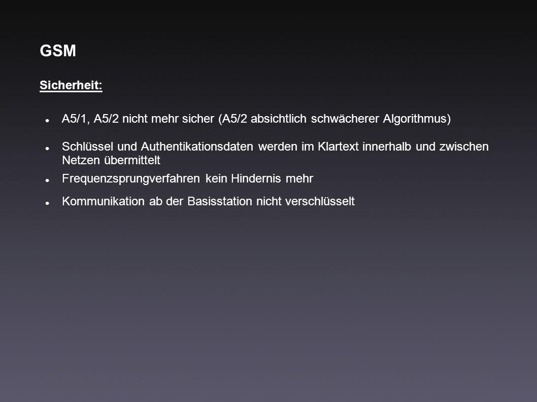 GSM Sicherheit: A5/1, A5/2 nicht mehr sicher (A5/2 absichtlich schwächerer Algorithmus) Schlüssel und Authentikationsdaten werden im Klartext innerhal