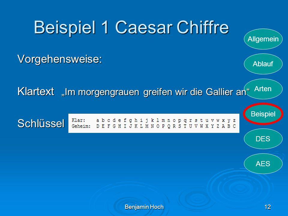 Allgemein Ablauf Arten Beispiel DES AES Benjamin Hoch12 Beispiel 1 Caesar Chiffre Vorgehensweise: Klartext Im morgengrauen greifen wir die Gallier an