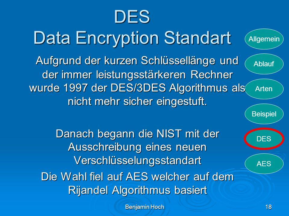 Allgemein Ablauf Arten Beispiel DES AES Benjamin Hoch18 DES Data Encryption Standart Aufgrund der kurzen Schlüssellänge und der immer leistungsstärker