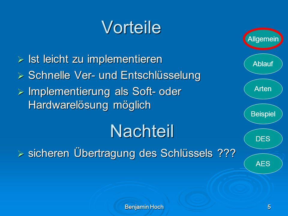 Allgemein Ablauf Arten Beispiel DES AES Benjamin Hoch5 Vorteile Ist leicht zu implementieren Ist leicht zu implementieren Schnelle Ver- und Entschlüss