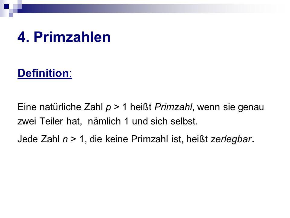 4. Primzahlen Definition: Eine natürliche Zahl p > 1 heißt Primzahl, wenn sie genau zwei Teiler hat, nämlich 1 und sich selbst. Jede Zahl n > 1, die k