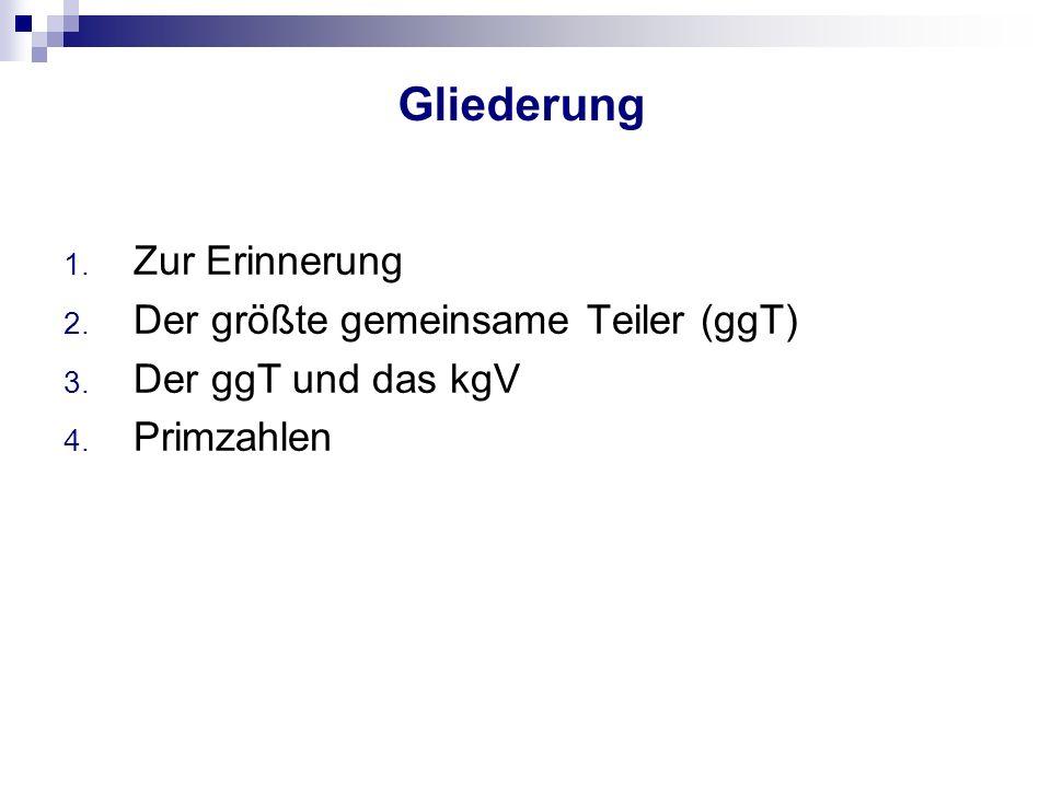 Gliederung 1. Zur Erinnerung 2. Der größte gemeinsame Teiler (ggT) 3. Der ggT und das kgV 4. Primzahlen