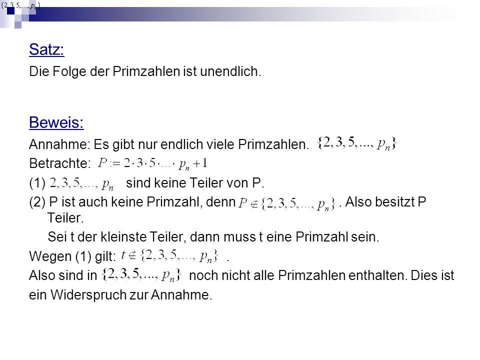Satz: Die Folge der Primzahlen ist unendlich. Beweis: Annahme: Es gibt nur endlich viele Primzahlen. Betrachte: (1) sind keine Teiler von P. (2) P ist