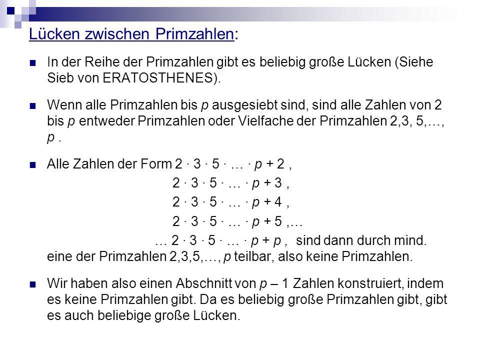 Lücken zwischen Primzahlen: In der Reihe der Primzahlen gibt es beliebig große Lücken (Siehe Sieb von ERATOSTHENES). Wenn alle Primzahlen bis p ausges