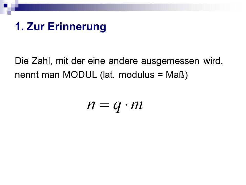 1. Zur Erinnerung Die Zahl, mit der eine andere ausgemessen wird, nennt man MODUL (lat. modulus = Maß)