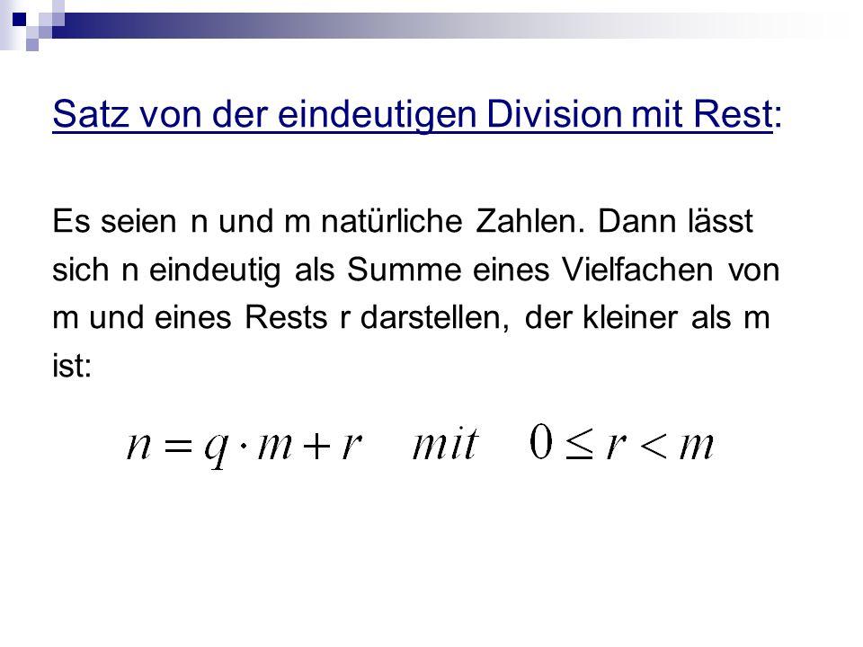 Satz von der eindeutigen Division mit Rest: Es seien n und m natürliche Zahlen. Dann lässt sich n eindeutig als Summe eines Vielfachen von m und eines