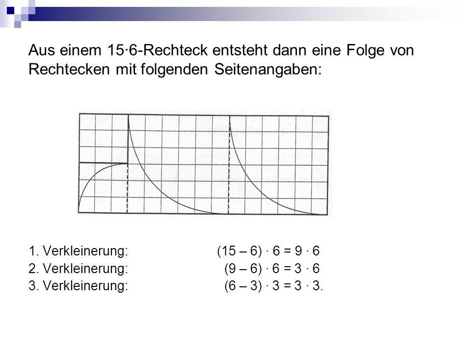 Aus einem 15·6-Rechteck entsteht dann eine Folge von Rechtecken mit folgenden Seitenangaben: 1. Verkleinerung:(15 – 6) · 6 = 9 · 6 2. Verkleinerung: (