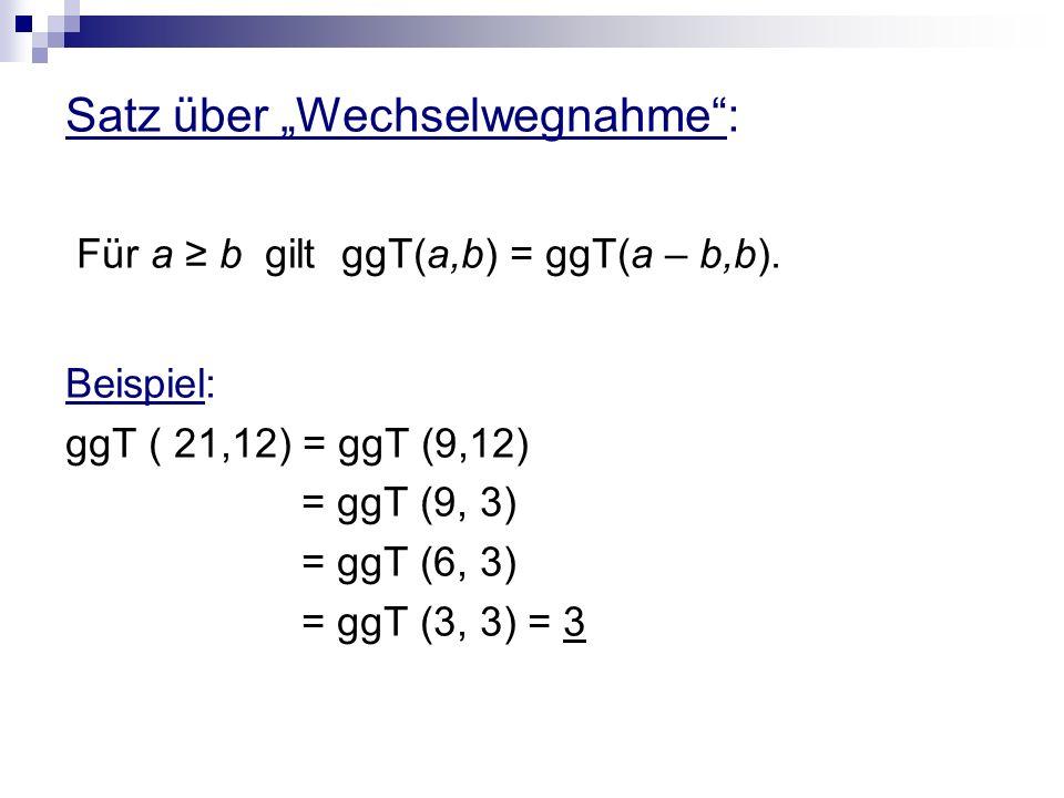 Satz über Wechselwegnahme: Für a b gilt ggT(a,b) = ggT(a – b,b). Beispiel: ggT ( 21,12) = ggT (9,12) = ggT (9, 3) = ggT (6, 3) = ggT (3, 3) = 3