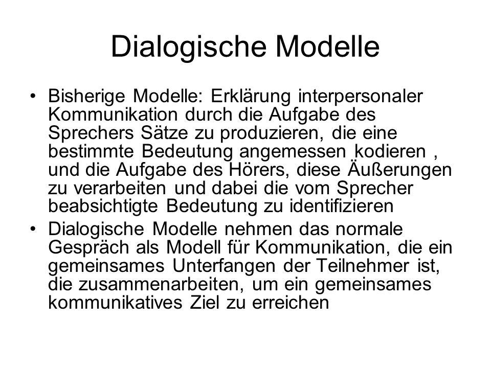 Dialogische Modelle Aus dialogischer Sicht ist Bedeutung etwas, das in einer sozialen Situation entsteht, abhängig von den Umständen der Interaktion der Beteiligten Die Bedeutung einer Äußerung kann nur im Kontext dieser Umstände verstanden werden