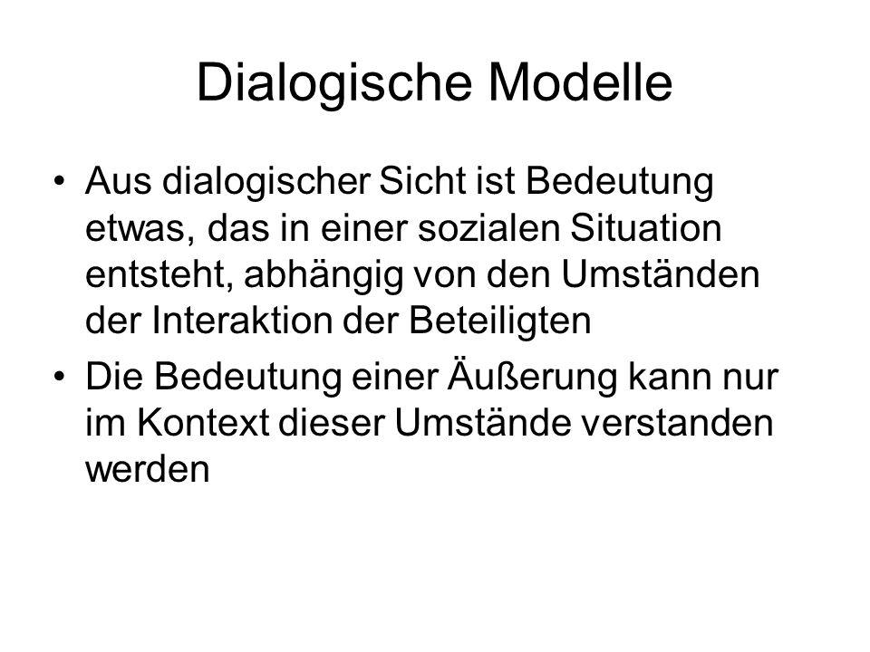 Dialogische Modelle Aus dialogischer Sicht ist Bedeutung etwas, das in einer sozialen Situation entsteht, abhängig von den Umständen der Interaktion d