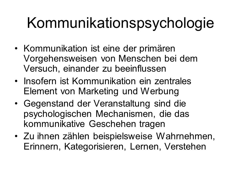 Kommunikationspsychologie Allen begrifflichen Fassungen von Kommunikation ist die Annahme gemeinsam, dass Information von einem Teil eines Systems zu einem anderen Teil übertragen wird (Krauss & Fussell) Darüber hinaus besteht wenig Einigkeit über die Definition des Konzepts Ein Grund dafür ist, dass kommunikative Handlungen auf verschiedene Weise Informationen enthalten können, was folgende Unterscheidung verdeutlicht