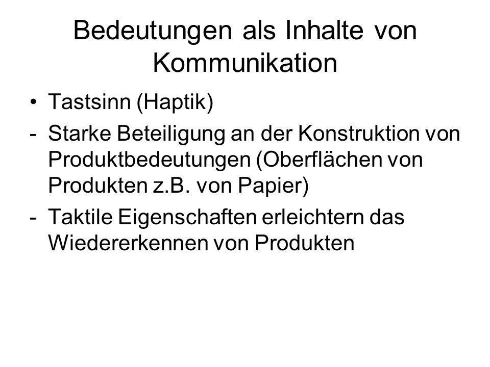 Bedeutungen als Inhalte von Kommunikation Tastsinn (Haptik) -Starke Beteiligung an der Konstruktion von Produktbedeutungen (Oberflächen von Produkten