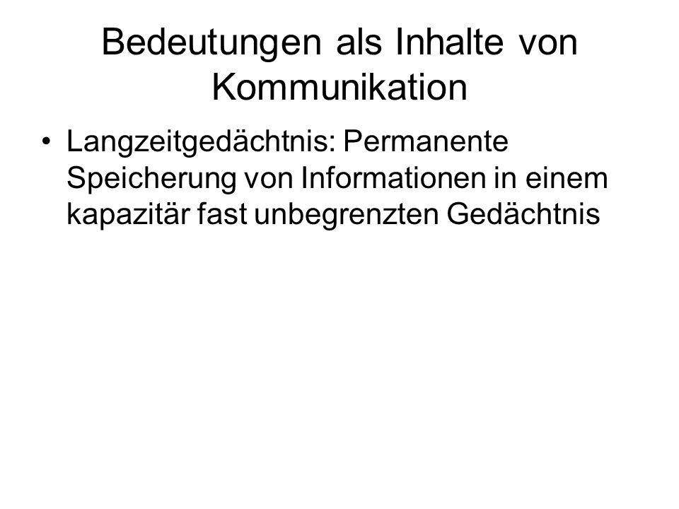Bedeutungen als Inhalte von Kommunikation Neuere Auffassung -Kurz- und Langzeitgedächtnis sind keine unterschiedlichen Speicher.
