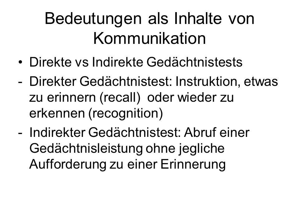 Bedeutungen als Inhalte von Kommunikation Direkte vs Indirekte Gedächtnistests -Direkter Gedächtnistest: Instruktion, etwas zu erinnern (recall) oder
