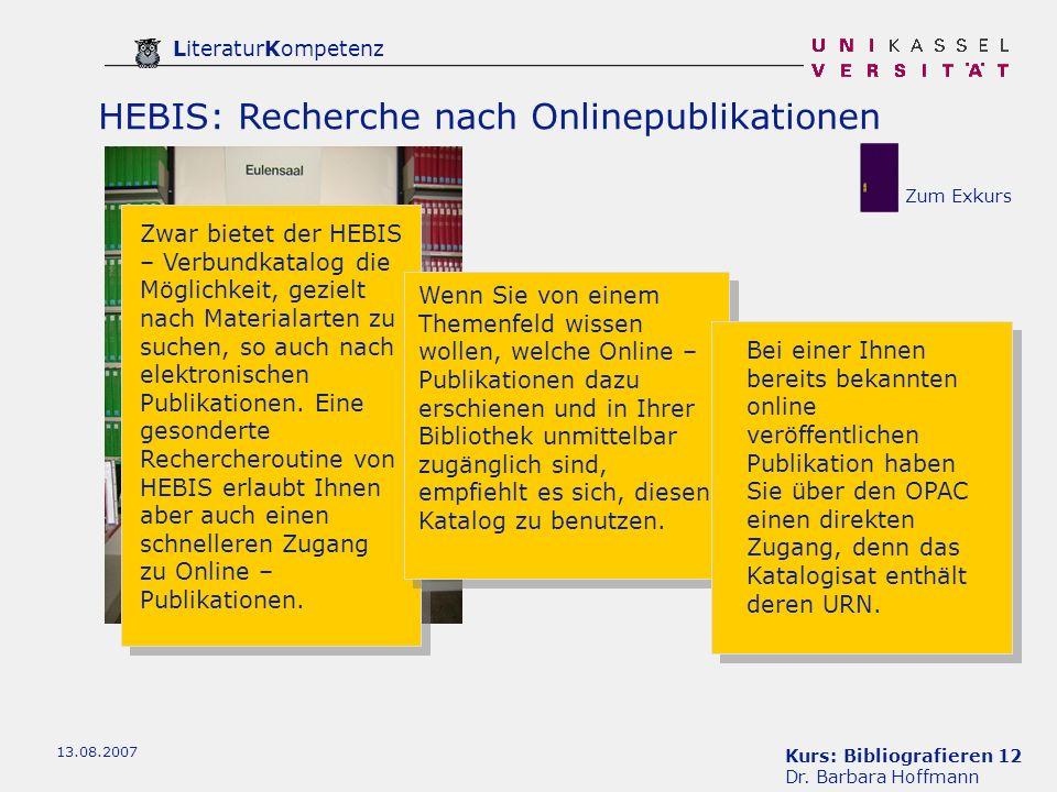 Kurs: Bibliografieren 12 Dr. Barbara Hoffmann LiteraturKompetenz 13.08.2007 HEBIS: Recherche nach Onlinepublikationen Zwar bietet der HEBIS – Verbundk