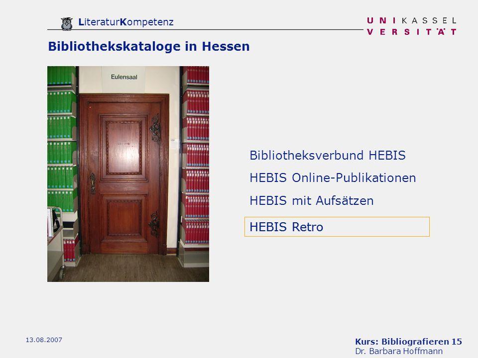 Kurs: Bibliografieren 15 Dr. Barbara Hoffmann LiteraturKompetenz 13.08.2007 Bibliotheksverbund HEBIS HEBIS mit Aufsätzen HEBIS Retro HEBIS Online-Publ