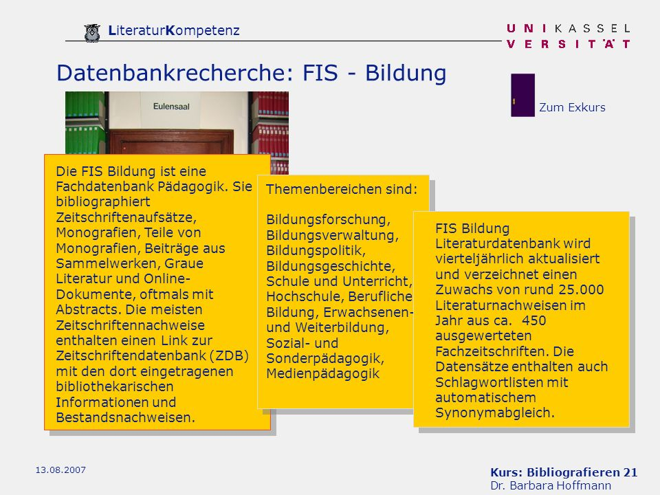 Kurs: Bibliografieren 21 Dr. Barbara Hoffmann LiteraturKompetenz 13.08.2007 Datenbankrecherche: FIS - Bildung Die FIS Bildung ist eine Fachdatenbank P