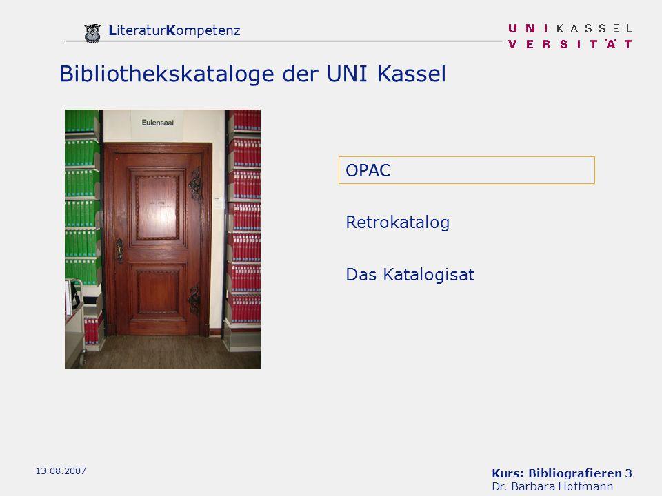 Kurs: Bibliografieren 3 Dr. Barbara Hoffmann LiteraturKompetenz 13.08.2007 Bibliothekskataloge der UNI Kassel OPAC Retrokatalog Das Katalogisat OPAC