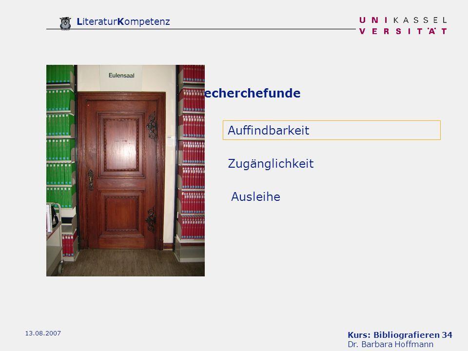 Kurs: Bibliografieren 34 Dr. Barbara Hoffmann LiteraturKompetenz 13.08.2007 Recherchefunde Auffindbarkeit Ausleihe Zugänglichkeit