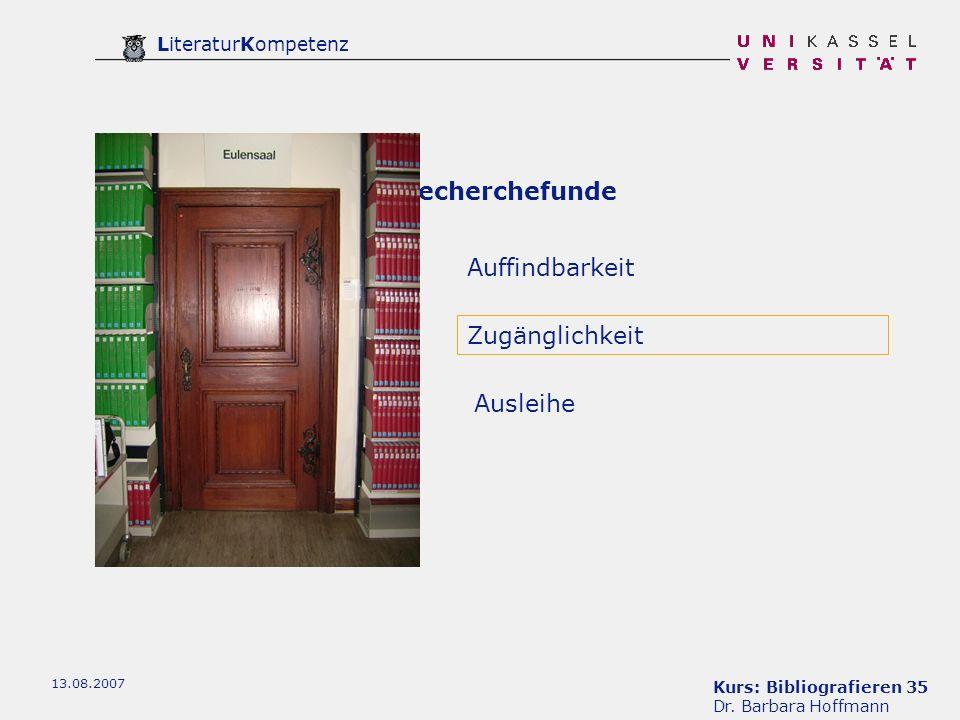 Kurs: Bibliografieren 35 Dr. Barbara Hoffmann LiteraturKompetenz 13.08.2007 Recherchefunde Auffindbarkeit Ausleihe Zugänglichkeit