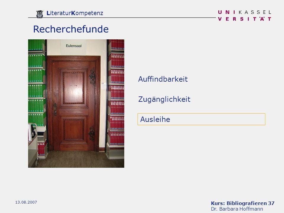Kurs: Bibliografieren 37 Dr. Barbara Hoffmann LiteraturKompetenz 13.08.2007 Recherchefunde Auffindbarkeit Ausleihe Zugänglichkeit