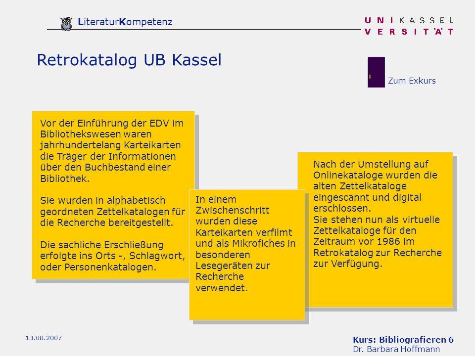 Kurs: Bibliografieren 6 Dr. Barbara Hoffmann LiteraturKompetenz 13.08.2007 Retrokatalog UB Kassel Vor der Einführung der EDV im Bibliothekswesen waren