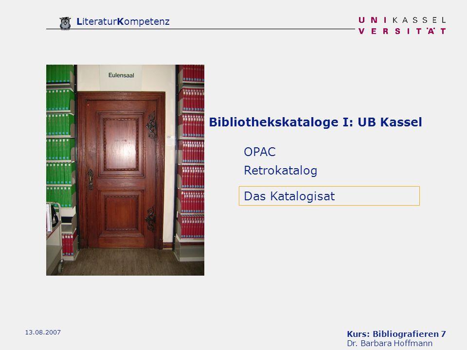 Kurs: Bibliografieren 7 Dr. Barbara Hoffmann LiteraturKompetenz 13.08.2007 Bibliothekskataloge I: UB Kassel OPAC Retrokatalog Das Katalogisat
