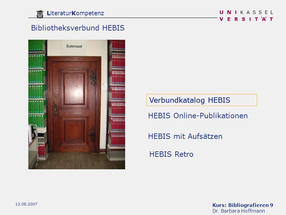 Kurs: Bibliografieren 9 Dr. Barbara Hoffmann LiteraturKompetenz 13.08.2007 Bibliotheksverbund HEBIS Verbundkatalog HEBIS HEBIS mit Aufsätzen HEBIS Ret