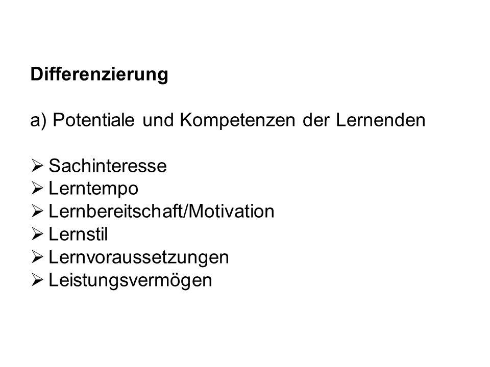 Differenzierung a) Potentiale und Kompetenzen der Lernenden Sachinteresse Lerntempo Lernbereitschaft/Motivation Lernstil Lernvoraussetzungen Leistungs