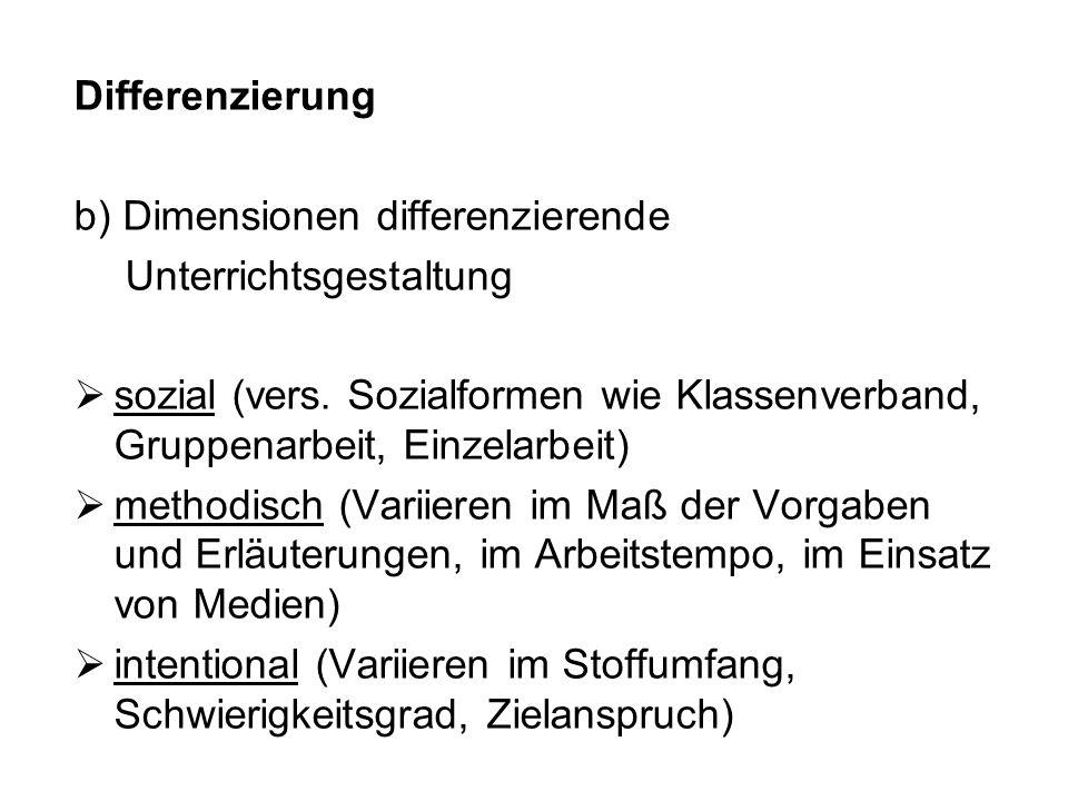 Differenzierung b) Dimensionen differenzierende Unterrichtsgestaltung sozial (vers. Sozialformen wie Klassenverband, Gruppenarbeit, Einzelarbeit) meth